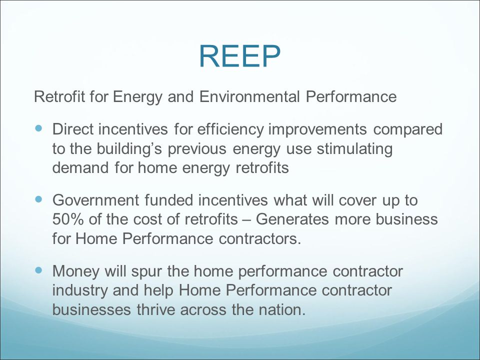 REEP Retrofit for Energy and Environmental Performance Direct incentives for efficiency improvements compared to the building's previous energy use stimulating demand for home energy retrofits Government funded incentives what will cover up to 50% of the cost of retrofits – Generates more business for Home Performance contractors.