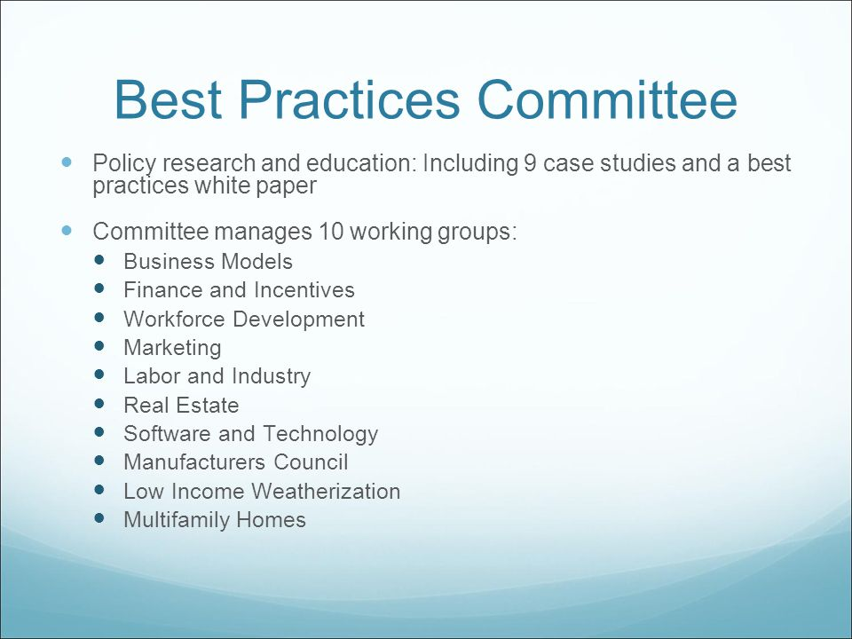 Best Practices Committee Policy research and education: Including 9 case studies and a best practices white paper Committee manages 10 working groups: Business Models Finance and Incentives Workforce Development Marketing Labor and Industry Real Estate Software and Technology Manufacturers Council Low Income Weatherization Multifamily Homes