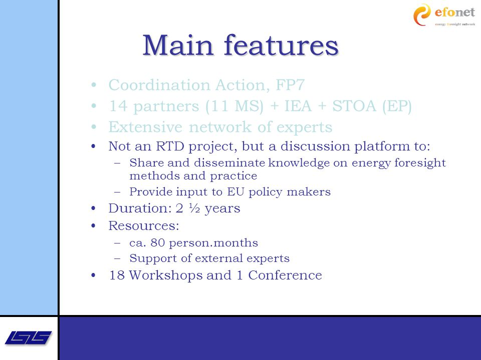 Main features Coordination Action, FP7 14 partners (11 MS) + IEA + STOA (EP) Extensive network of experts Not an RTD project, but a discussion platform to: –Share and disseminate knowledge on energy foresight methods and practice –Provide input to EU policy makers Duration: 2 ½ years Resources: –ca.