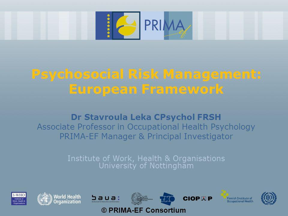 © PRIMA-EF Consortium PRIMA-EF Developing a European Psychosocial Risk Management Framework FP6 - 2 year project 6 partners, 5 CCs: IWHO (lead), BAuA, ISPESL, TNO, CIOP, FIOH 2 international organisations (WHO, ILO) 6 liaison organisations: 3 international (US NIOSH, University of South Australia, Singapore Ministry of Manpower) – 3 EU (Institute for Social Policies - Bulgaria, HSE - UK, Cyprus International Institute - Harvard-Cyprus Initiative for the Environment & Public Health) 9 advisory organisations: DG-Employment, DG-SANCO, EASHW, European Foundation (Dublin), ICOH-WOPS, ETUC, ETUI, ETUI-REHS, BUSINESSEUROPE, UEAPME,CEEP, UNIZO