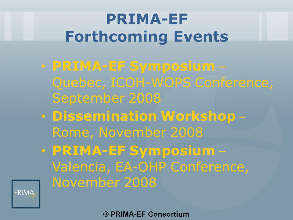© PRIMA-EF Consortium PRIMA-EF Forthcoming Events PRIMA-EF Symposium – Quebec, ICOH-WOPS Conference, September 2008 Dissemination Workshop – Rome, Nov