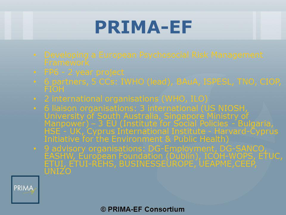 © PRIMA-EF Consortium PRIMA-EF Developing a European Psychosocial Risk Management Framework FP6 - 2 year project 6 partners, 5 CCs: IWHO (lead), BAuA, ISPESL, TNO, CIOP, FIOH 2 international organisations (WHO, ILO) 6 liaison organisations: 3 international (US NIOSH, University of South Australia, Singapore Ministry of Manpower) – 3 EU (Institute for Social Policies - Bulgaria, HSE - UK, Cyprus International Institute - Harvard-Cyprus Initiative for the Environment & Public Health) 9 advisory organisations: DG-Employment, DG-SANCO, EASHW, European Foundation (Dublin), ICOH-WOPS, ETUC, ETUI, ETUI-REHS, BUSINESSEUROPE, UEAPME,CEEP, UNIZO