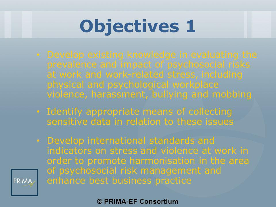 © PRIMA-EF Consortium Objectives 1 Develop existing knowledge in evaluating the prevalence and impact of psychosocial risks at work and work-related stress, including physical and psychological workplace violence, harassment, bullying and mobbing Identify appropriate means of collecting sensitive data in relation to these issues Develop international standards and indicators on stress and violence at work in order to promote harmonisation in the area of psychosocial risk management and enhance best business practice