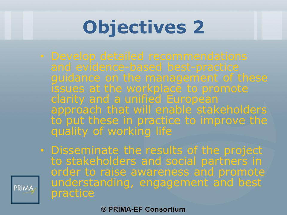 © PRIMA-EF Consortium Outputs 1 Definition of European Psychosocial Risk Management Framework Development of social dialogue and corporate social responsibility indicators Survey involving stakeholders on a tripartite basis Review and analysis of available methodologies to evaluate the prevalence and impact of psychosocial risks at work and work-related stress > indicator models