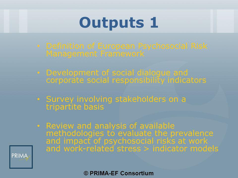 © PRIMA-EF Consortium Outputs 1 Definition of European Psychosocial Risk Management Framework Development of social dialogue and corporate social resp
