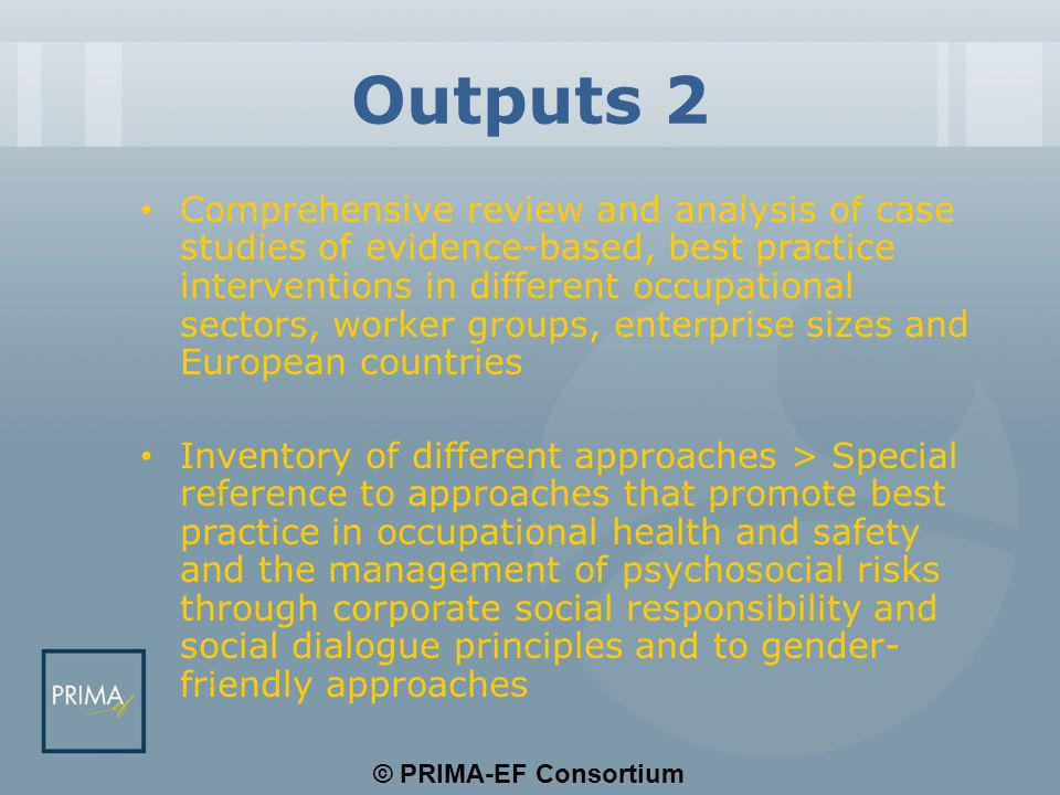 © PRIMA-EF Consortium Outputs 2 Comprehensive review and analysis of case studies of evidence-based, best practice interventions in different occupational sectors, worker groups, enterprise sizes and European countries Inventory of different approaches > Special reference to approaches that promote best practice in occupational health and safety and the management of psychosocial risks through corporate social responsibility and social dialogue principles and to gender- friendly approaches