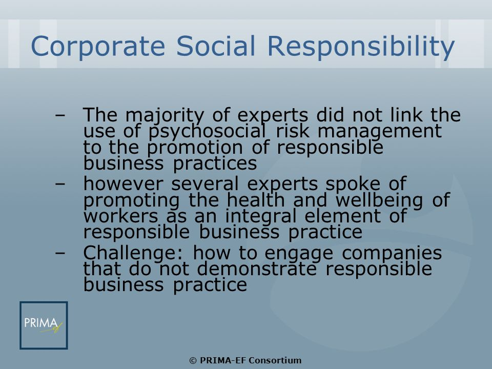 Corporate Social Responsibility –The majority of experts did not link the use of psychosocial risk management to the promotion of responsible business practices –however several experts spoke of promoting the health and wellbeing of workers as an integral element of responsible business practice –Challenge: how to engage companies that do not demonstrate responsible business practice © PRIMA-EF Consortium