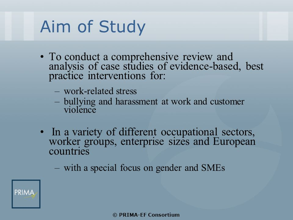 Aim of Study To conduct a comprehensive review and analysis of case studies of evidence-based, best practice interventions for: –work-related stress –bullying and harassment at work and customer violence In a variety of different occupational sectors, worker groups, enterprise sizes and European countries –with a special focus on gender and SMEs © PRIMA-EF Consortium