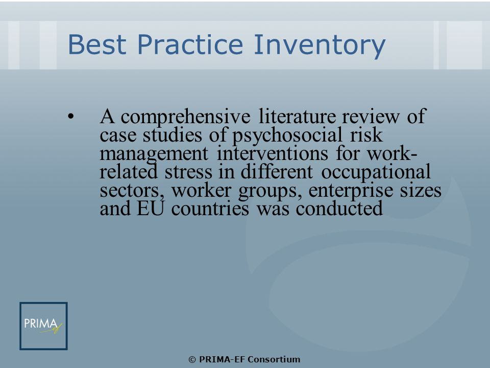Best Practice Inventory A comprehensive literature review of case studies of psychosocial risk management interventions for work- related stress in different occupational sectors, worker groups, enterprise sizes and EU countries was conducted © PRIMA-EF Consortium