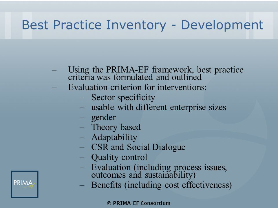 Best Practice Inventory - Development –Using the PRIMA-EF framework, best practice criteria was formulated and outlined –Evaluation criterion for interventions: –Sector specificity –usable with different enterprise sizes –gender –Theory based –Adaptability –CSR and Social Dialogue –Quality control –Evaluation (including process issues, outcomes and sustainability) –Benefits (including cost effectiveness) © PRIMA-EF Consortium