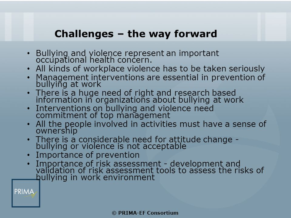 Challenges – the way forward Bullying and violence represent an important occupational health concern. All kinds of workplace violence has to be taken