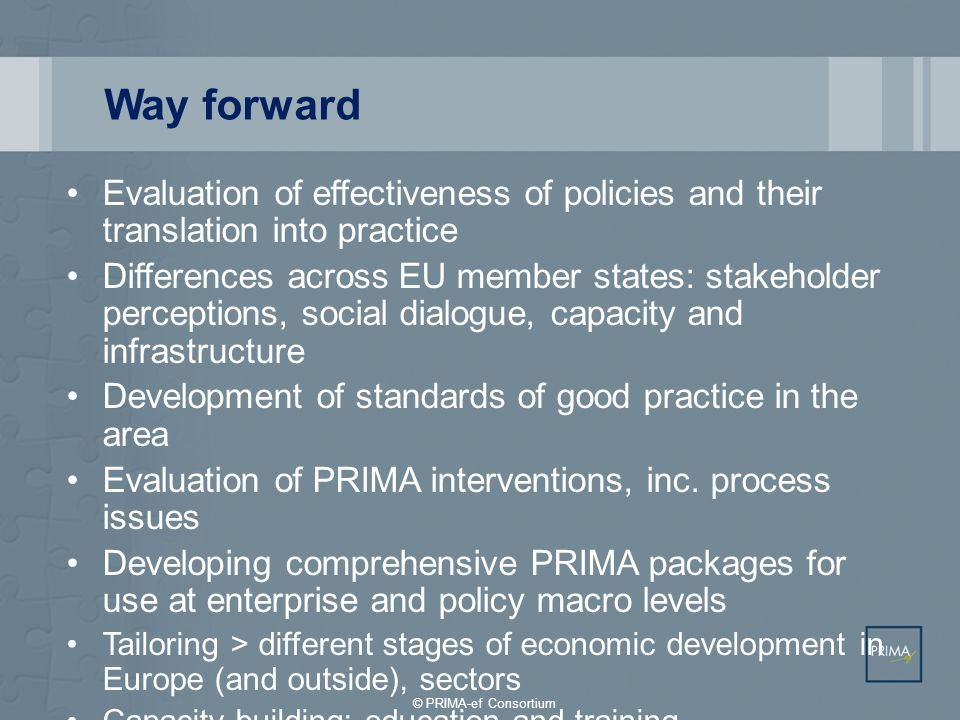 Way forward Evaluation of effectiveness of policies and their translation into practice Differences across EU member states: stakeholder perceptions, social dialogue, capacity and infrastructure Development of standards of good practice in the area Evaluation of PRIMA interventions, inc.