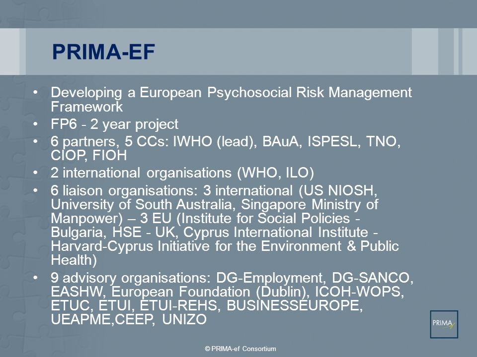 PRIMA-EF Developing a European Psychosocial Risk Management Framework FP6 - 2 year project 6 partners, 5 CCs: IWHO (lead), BAuA, ISPESL, TNO, CIOP, FIOH 2 international organisations (WHO, ILO) 6 liaison organisations: 3 international (US NIOSH, University of South Australia, Singapore Ministry of Manpower) – 3 EU (Institute for Social Policies - Bulgaria, HSE - UK, Cyprus International Institute - Harvard-Cyprus Initiative for the Environment & Public Health) 9 advisory organisations: DG-Employment, DG-SANCO, EASHW, European Foundation (Dublin), ICOH-WOPS, ETUC, ETUI, ETUI-REHS, BUSINESSEUROPE, UEAPME,CEEP, UNIZO © PRIMA-ef Consortium