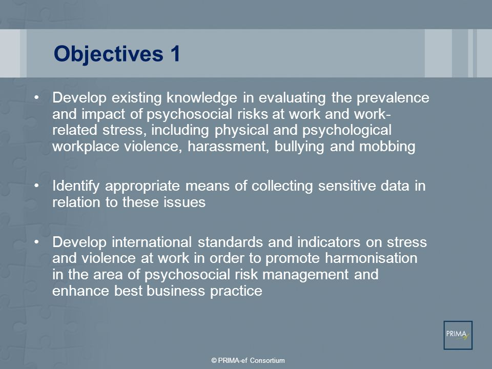Objectives 1 Develop existing knowledge in evaluating the prevalence and impact of psychosocial risks at work and work- related stress, including physical and psychological workplace violence, harassment, bullying and mobbing Identify appropriate means of collecting sensitive data in relation to these issues Develop international standards and indicators on stress and violence at work in order to promote harmonisation in the area of psychosocial risk management and enhance best business practice © PRIMA-ef Consortium