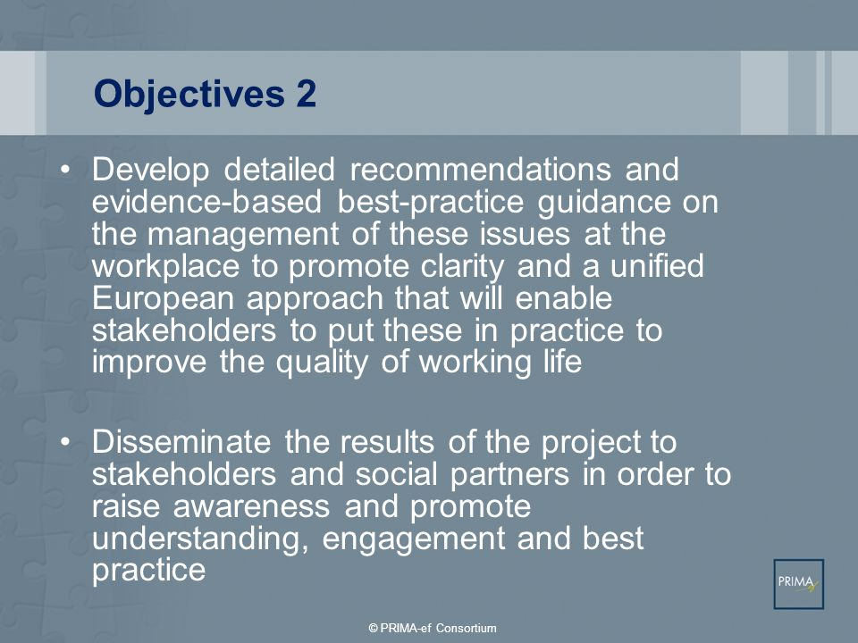 Outputs 1 Definition of European Psychosocial Risk Management Framework Development of social dialogue and corporate social responsibility indicators Survey involving stakeholders on a tripartite basis Review and analysis of available methodologies to evaluate the prevalence and impact of psychosocial risks at work and work-related stress > indicator models © PRIMA-ef Consortium