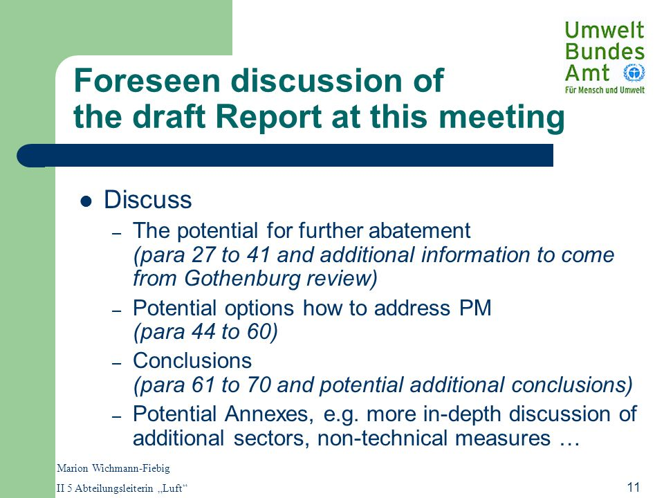 "Marion Wichmann-Fiebig II 5 Abteilungsleiterin ""Luft 11 Foreseen discussion of the draft Report at this meeting Discuss – The potential for further abatement (para 27 to 41 and additional information to come from Gothenburg review) – Potential options how to address PM (para 44 to 60) – Conclusions (para 61 to 70 and potential additional conclusions) – Potential Annexes, e.g."