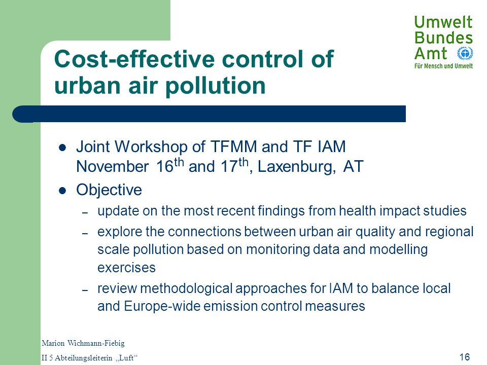 "Marion Wichmann-Fiebig II 5 Abteilungsleiterin ""Luft 16 Cost-effective control of urban air pollution Joint Workshop of TFMM and TF IAM November 16 th and 17 th, Laxenburg, AT Objective – update on the most recent findings from health impact studies – explore the connections between urban air quality and regional scale pollution based on monitoring data and modelling exercises – review methodological approaches for IAM to balance local and Europe-wide emission control measures"