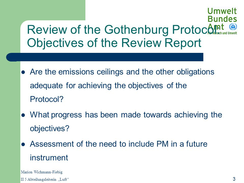 "Marion Wichmann-Fiebig II 5 Abteilungsleiterin ""Luft 3 Review of the Gothenburg Protocol: Objectives of the Review Report Are the emissions ceilings and the other obligations adequate for achieving the objectives of the Protocol."