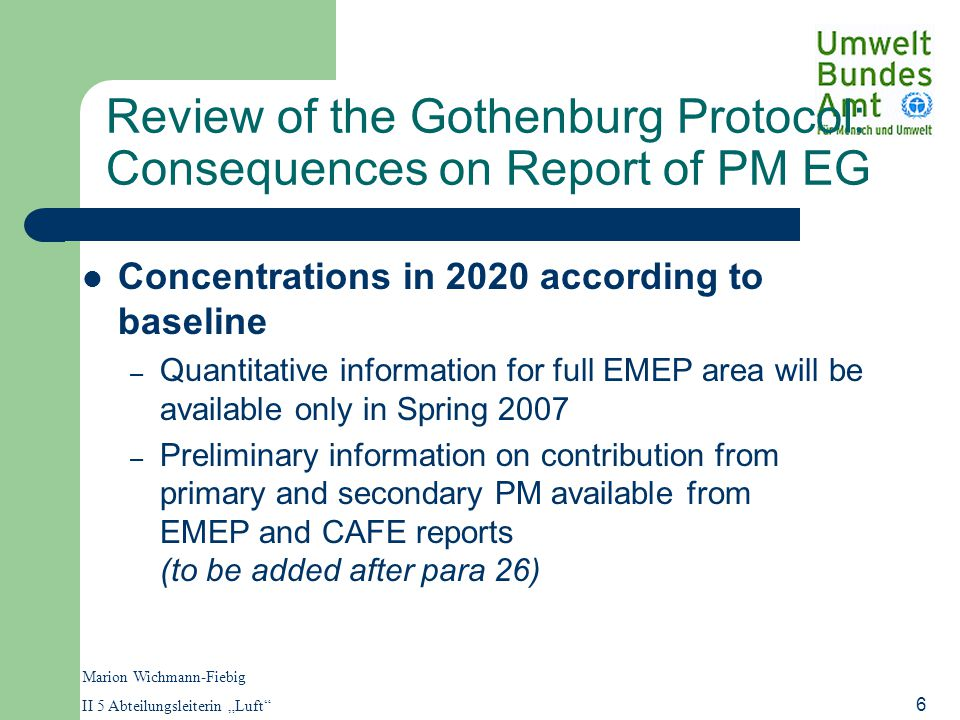 "Marion Wichmann-Fiebig II 5 Abteilungsleiterin ""Luft 6 Review of the Gothenburg Protocol: Consequences on Report of PM EG Concentrations in 2020 according to baseline – Quantitative information for full EMEP area will be available only in Spring 2007 – Preliminary information on contribution from primary and secondary PM available from EMEP and CAFE reports (to be added after para 26)"