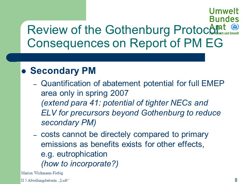 "Marion Wichmann-Fiebig II 5 Abteilungsleiterin ""Luft 8 Review of the Gothenburg Protocol: Consequences on Report of PM EG Secondary PM – Quantification of abatement potential for full EMEP area only in spring 2007 (extend para 41: potential of tighter NECs and ELV for precursors beyond Gothenburg to reduce secondary PM) – costs cannot be directely compared to primary emissions as benefits exists for other effects, e.g."