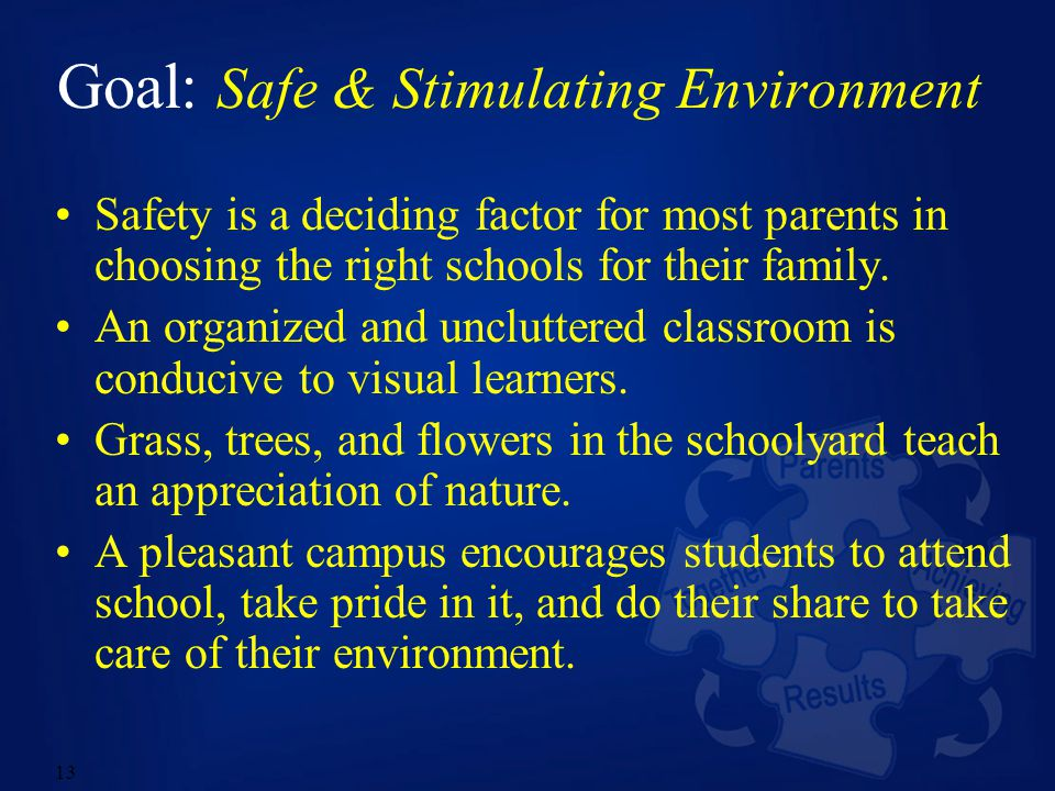 13 Goal: Safe & Stimulating Environment Safety is a deciding factor for most parents in choosing the right schools for their family.