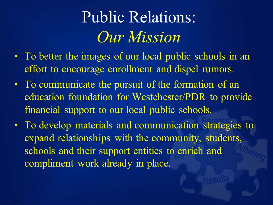 20 Public Relations: Our Mission To better the images of our local public schools in an effort to encourage enrollment and dispel rumors.
