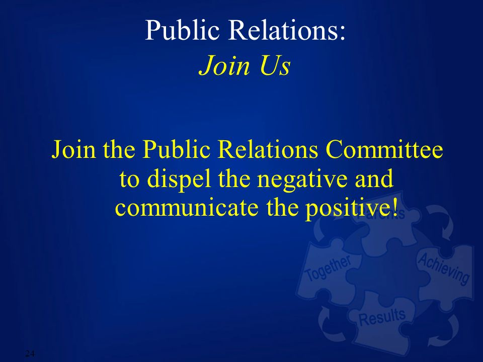 24 Public Relations: Join Us Join the Public Relations Committee to dispel the negative and communicate the positive!