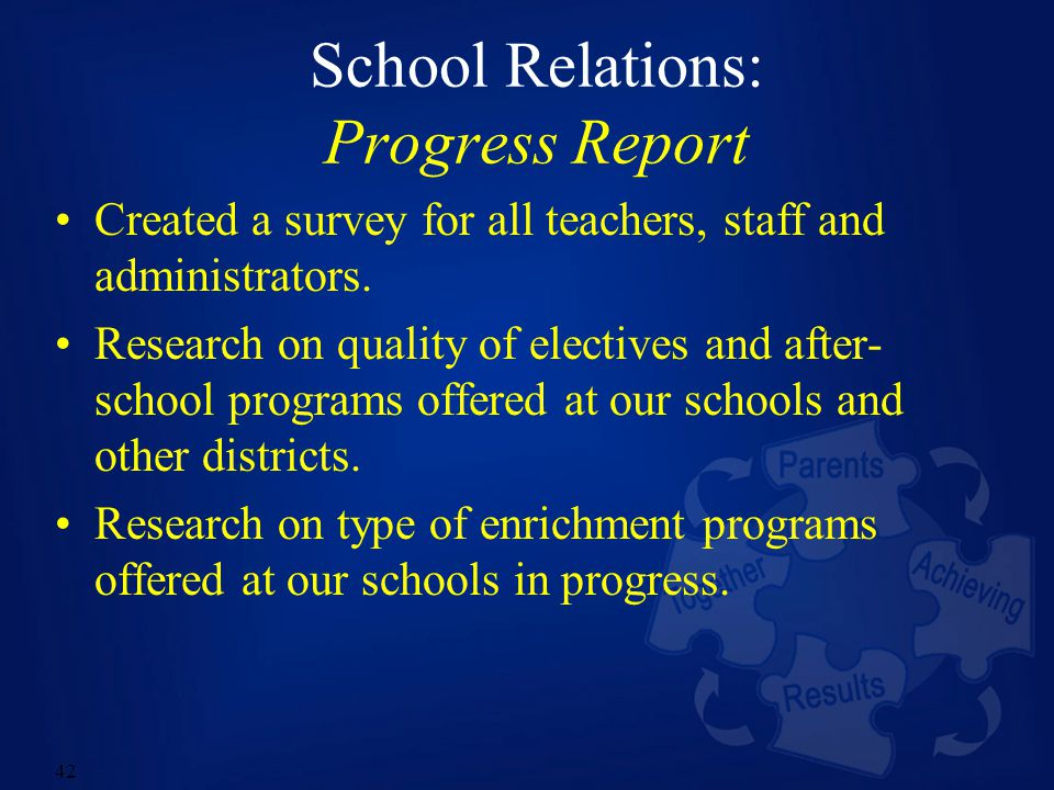 42 School Relations: Progress Report Created a survey for all teachers, staff and administrators. Research on quality of electives and after- school p
