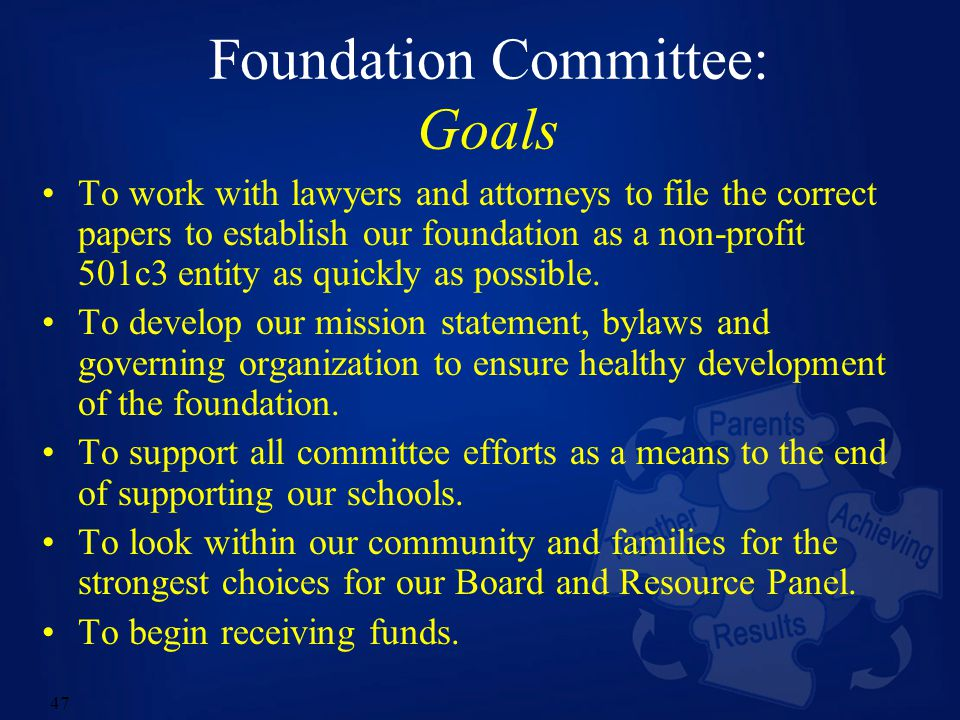 47 Foundation Committee: Goals To work with lawyers and attorneys to file the correct papers to establish our foundation as a non-profit 501c3 entity as quickly as possible.