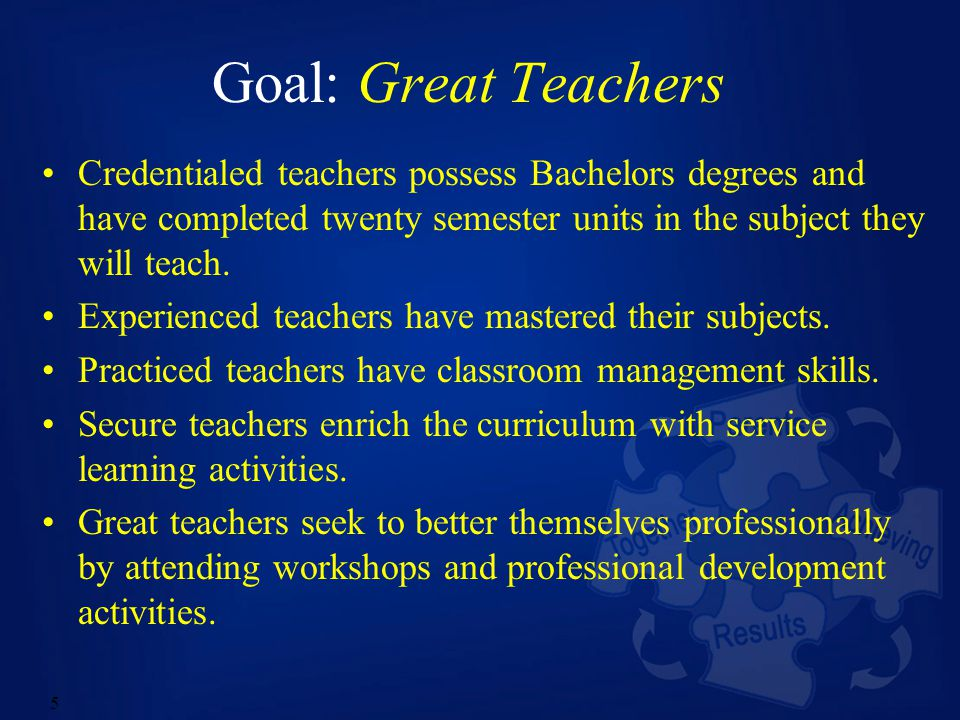 5 Goal: Great Teachers Credentialed teachers possess Bachelors degrees and have completed twenty semester units in the subject they will teach.
