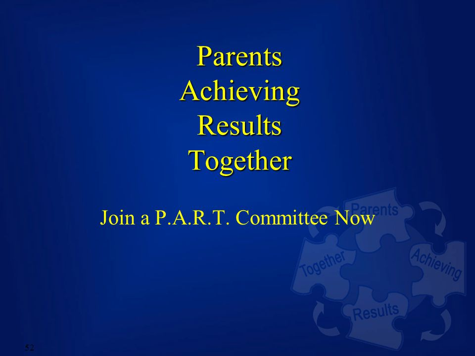 52 Parents Achieving Results Together Join a P.A.R.T. Committee Now