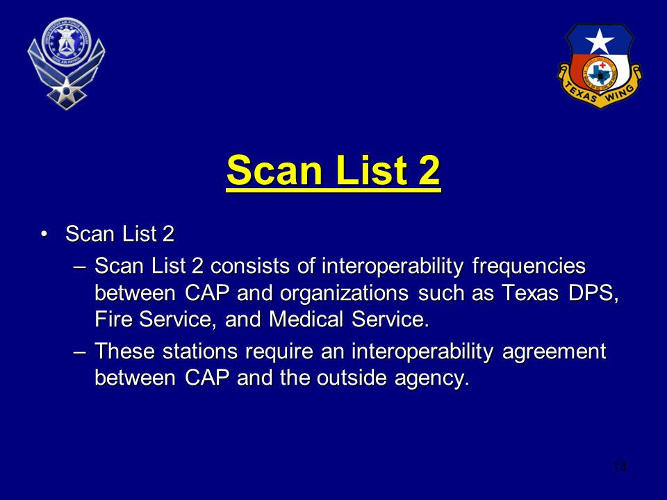 13 Scan List 2 Scan List 2Scan List 2 –Scan List 2 consists of interoperability frequencies between CAP and organizations such as Texas DPS, Fire Service, and Medical Service.