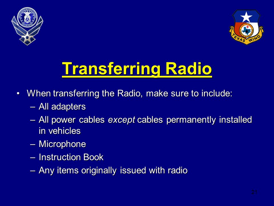 21 Transferring Radio When transferring the Radio, make sure to include:When transferring the Radio, make sure to include: –All adapters –All power cables except cables permanently installed in vehicles –Microphone –Instruction Book –Any items originally issued with radio