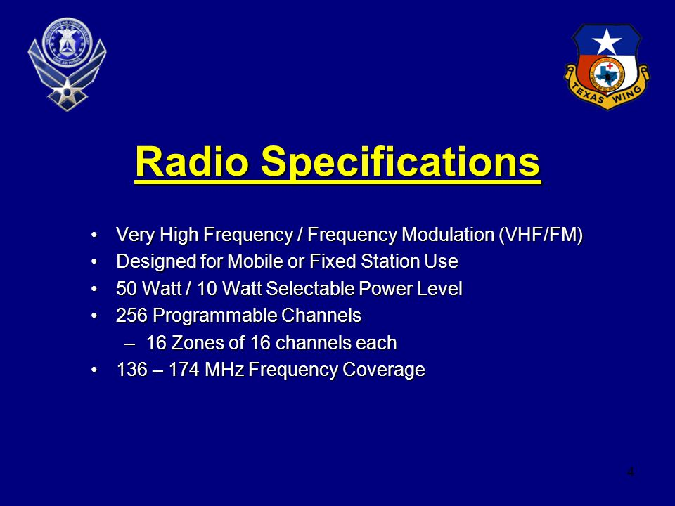 4 Radio Specifications Very High Frequency / Frequency Modulation (VHF/FM)Very High Frequency / Frequency Modulation (VHF/FM) Designed for Mobile or Fixed Station UseDesigned for Mobile or Fixed Station Use 50 Watt / 10 Watt Selectable Power Level50 Watt / 10 Watt Selectable Power Level 256 Programmable Channels256 Programmable Channels –16 Zones of 16 channels each 136 – 174 MHz Frequency Coverage136 – 174 MHz Frequency Coverage