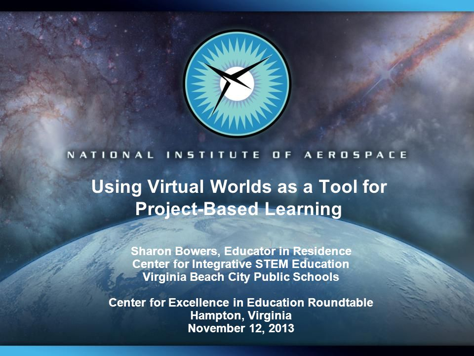 Using Virtual Worlds as a Tool for Project-Based Learning Sharon Bowers, Educator in Residence Center for Integrative STEM Education Virginia Beach City Public Schools Center for Excellence in Education Roundtable Hampton, Virginia November 12, 2013
