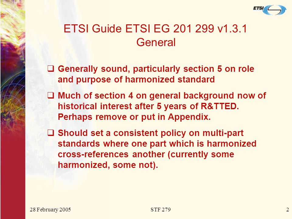 28 February 2005STF 2792 ETSI Guide ETSI EG 201 299 v1.3.1 General  Generally sound, particularly section 5 on role and purpose of harmonized standard  Much of section 4 on general background now of historical interest after 5 years of R&TTED.