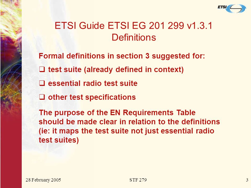 28 February 2005STF 2793 ETSI Guide ETSI EG 201 299 v1.3.1 Definitions Formal definitions in section 3 suggested for:  test suite (already defined in context)  essential radio test suite  other test specifications The purpose of the EN Requirements Table should be made clear in relation to the definitions (ie: it maps the test suite not just essential radio test suites)