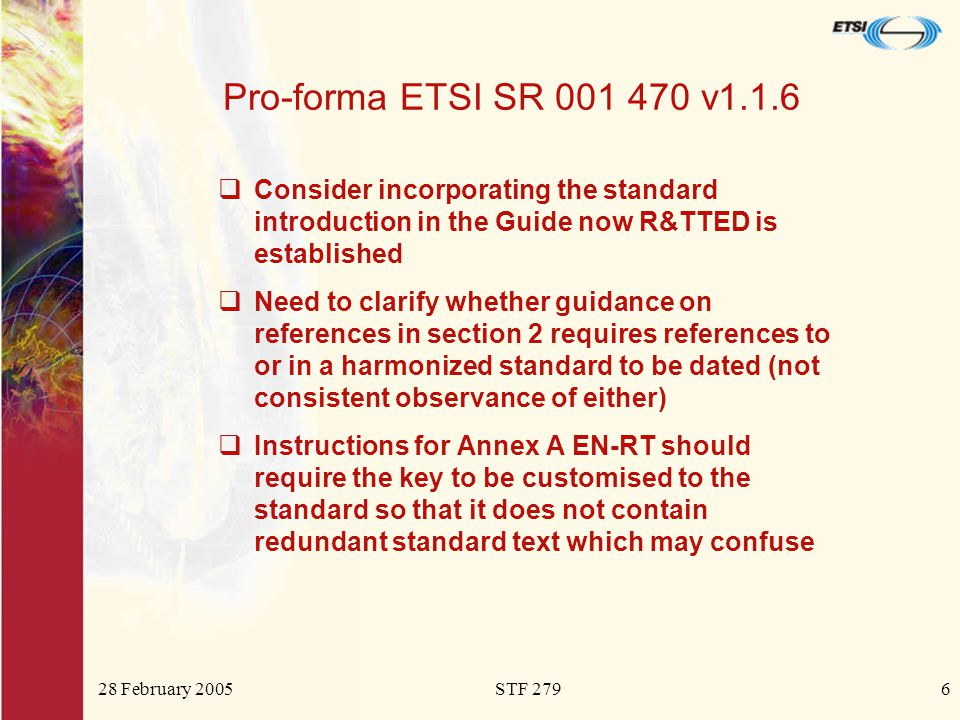 28 February 2005STF 2796 Pro-forma ETSI SR 001 470 v1.1.6  Consider incorporating the standard introduction in the Guide now R&TTED is established  Need to clarify whether guidance on references in section 2 requires references to or in a harmonized standard to be dated (not consistent observance of either)  Instructions for Annex A EN-RT should require the key to be customised to the standard so that it does not contain redundant standard text which may confuse