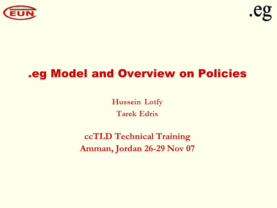.eg Model and Overview on Policies Hussein Lotfy Tarek Edris ccTLD Technical Training Amman, Jordan 26-29 Nov 07