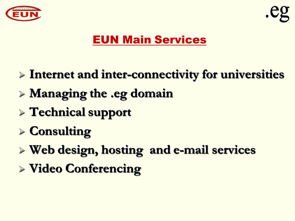 EUN Main Services  Internet and inter-connectivity for universities  Managing the.eg domain  Technical support  Consulting  Web design, hosting and e-mail services  Video Conferencing
