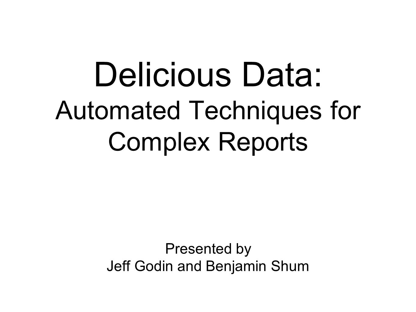 Delicious Data: Automated Techniques for Complex Reports Presented by Jeff Godin and Benjamin Shum