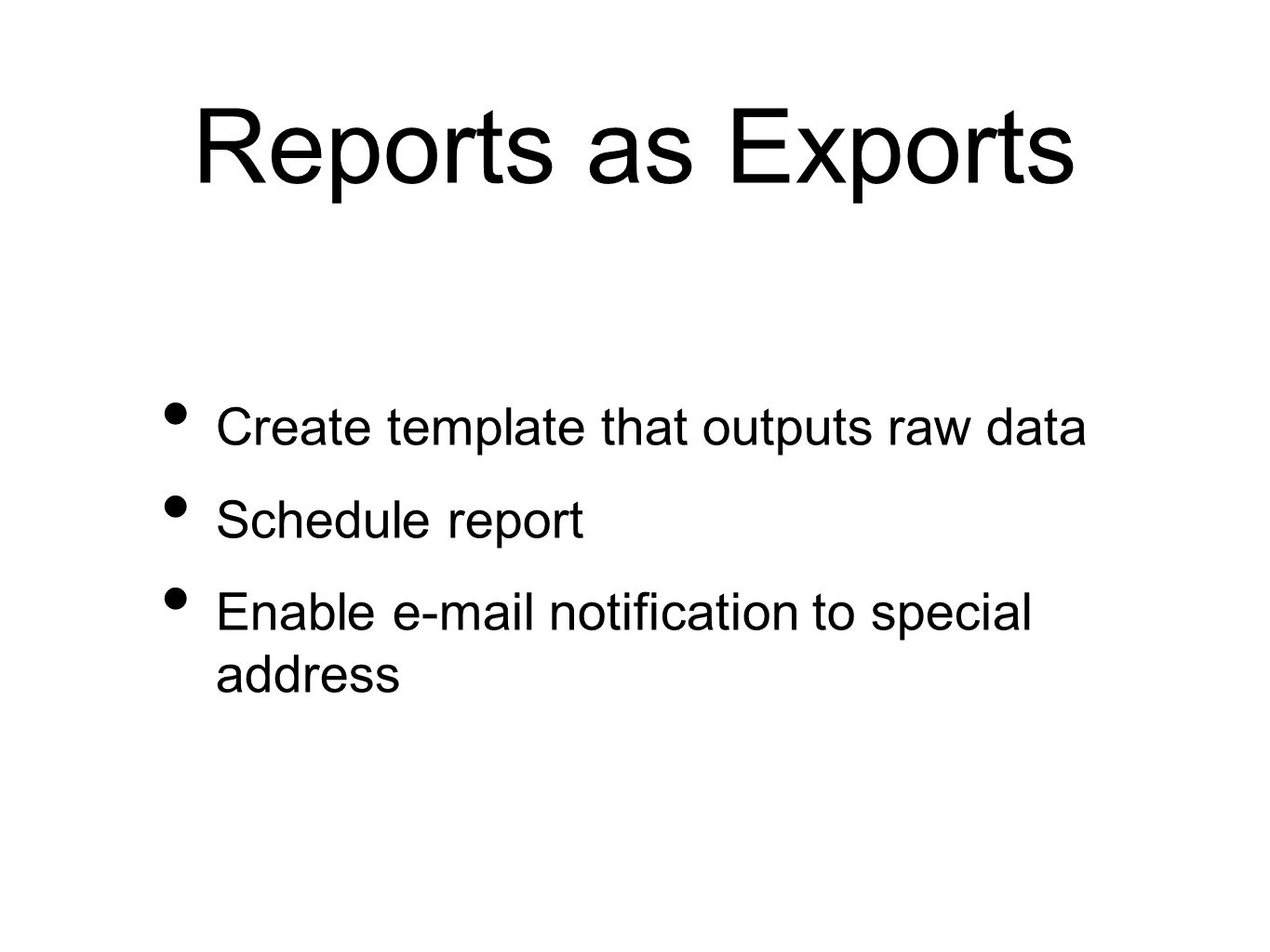 Reports as Exports Create template that outputs raw data Schedule report Enable e-mail notification to special address