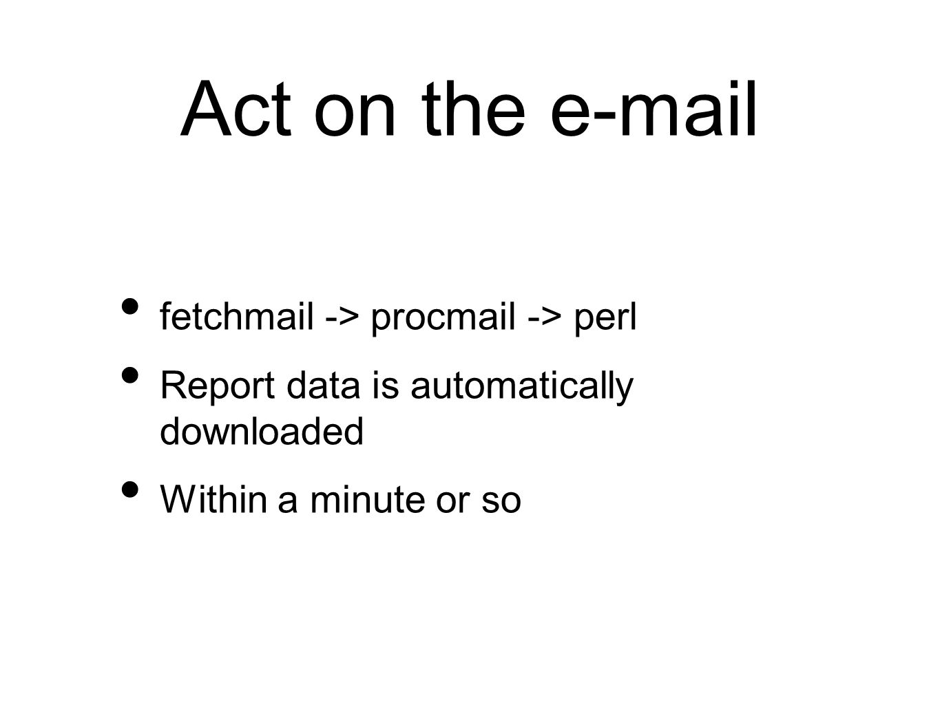 Act on the e-mail fetchmail -> procmail -> perl Report data is automatically downloaded Within a minute or so