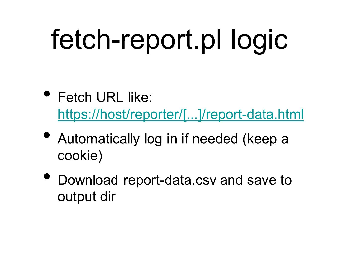 fetch-report.pl logic Fetch URL like: https://host/reporter/[...]/report-data.html https://host/reporter/[...]/report-data.html Automatically log in if needed (keep a cookie) Download report-data.csv and save to output dir