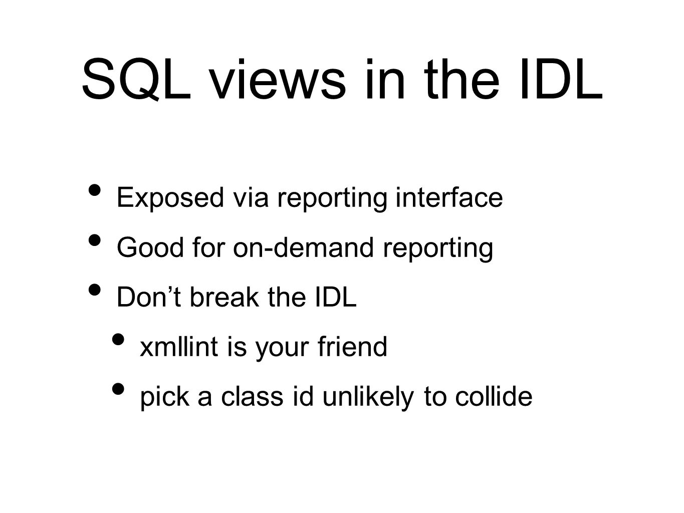 SQL views in the IDL Exposed via reporting interface Good for on-demand reporting Don't break the IDL xmllint is your friend pick a class id unlikely to collide