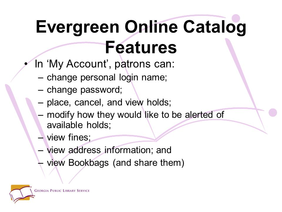 Evergreen Online Catalog Features In 'My Account', patrons can: –change personal login name; –change password; –place, cancel, and view holds; –modify how they would like to be alerted of available holds; –view fines; –view address information; and –view Bookbags (and share them)
