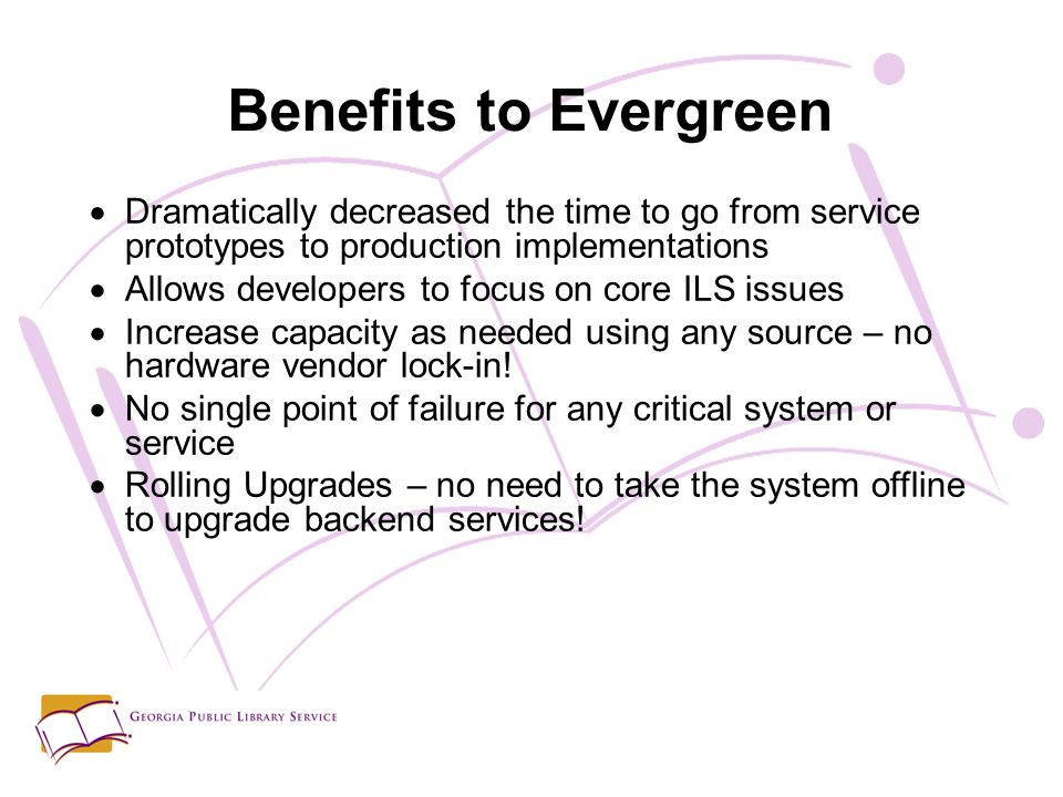 Benefits to Evergreen  Dramatically decreased the time to go from service prototypes to production implementations  Allows developers to focus on core ILS issues  Increase capacity as needed using any source – no hardware vendor lock-in.