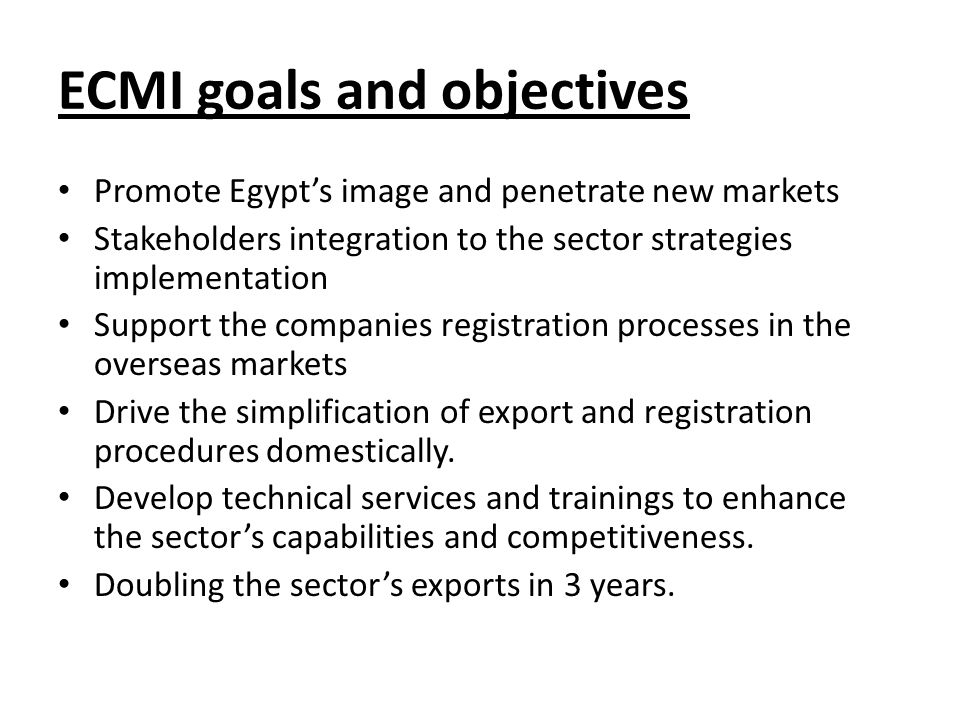 ECMI goals and objectives Promote Egypt's image and penetrate new markets Stakeholders integration to the sector strategies implementation Support the companies registration processes in the overseas markets Drive the simplification of export and registration procedures domestically.