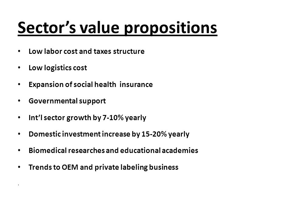 Sector's value propositions Low labor cost and taxes structure Low logistics cost Expansion of social health insurance Governmental support Int'l sector growth by 7-10% yearly Domestic investment increase by 15-20% yearly Biomedical researches and educational academies Trends to OEM and private labeling business.