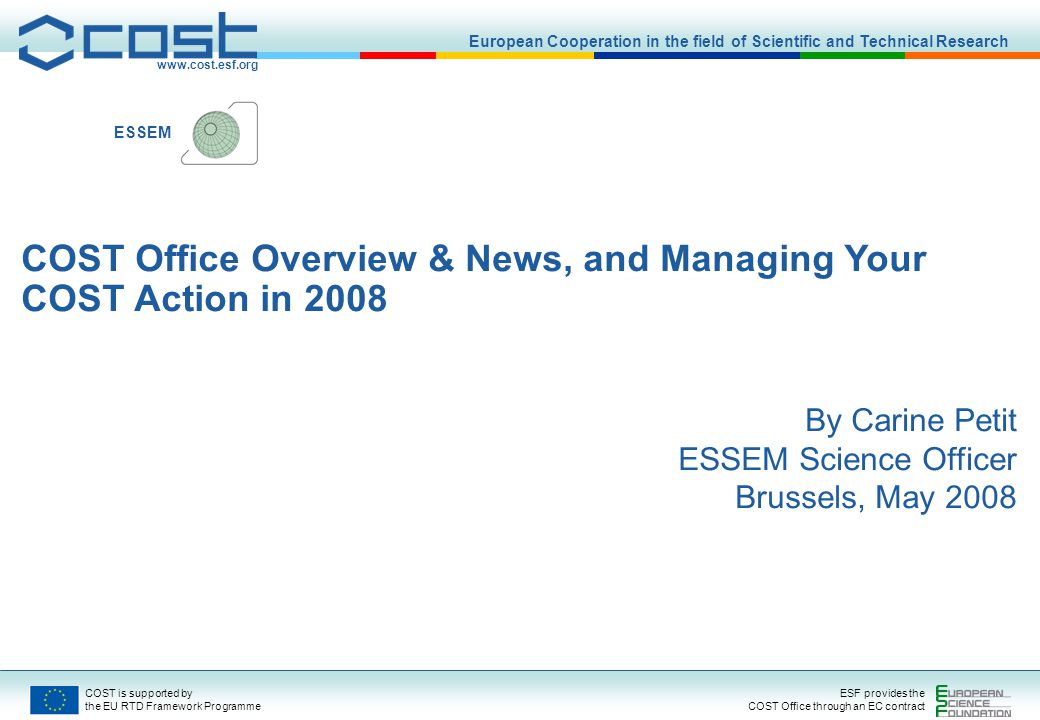 www.cost.esf.org European Cooperation in the field of Scientific and Technical Research COST is supported by the EU RTD Framework Programme ESF provides the COST Office through an EC contract ESSEM COST Office Overview & News, and Managing Your COST Action in 2008 By Carine Petit ESSEM Science Officer Brussels, May 2008